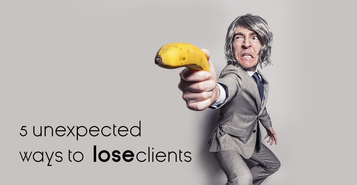 5 unexpected ways to lose clients